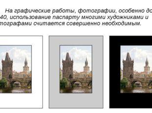 На графические работы, фотографии, особенно до 30х40, использование паспарту