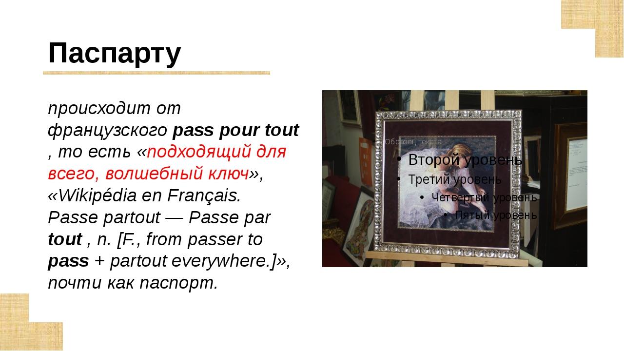 Паспарту происходит от французского pass pour tout , то есть «подходящий для...