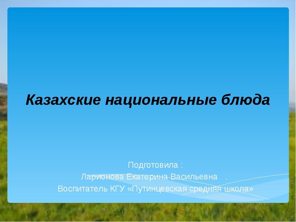 Казахские национальные блюда Подготовила : Ларионова Екатерина Васильевна . В...