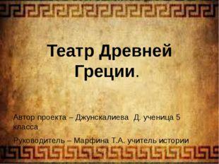 Театр Древней Греции. Автор проекта – Джунскалиева Д. ученица 5 класса Руков