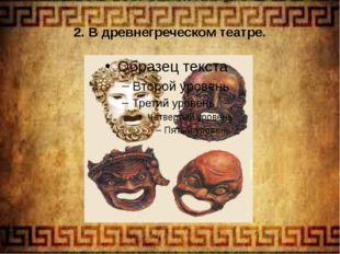 2. В древнегреческом театре.