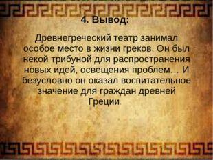 4. Вывод: Древнегреческий театр занимал особое место в жизни греков. Он был н