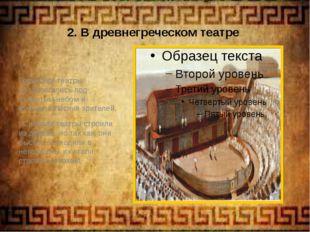 2. В древнегреческом театре Греческие театры располагались под открытым небом