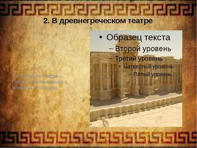 2. В древнегреческом театре Третья часть театра – Скене – примыкавшая к орхес...