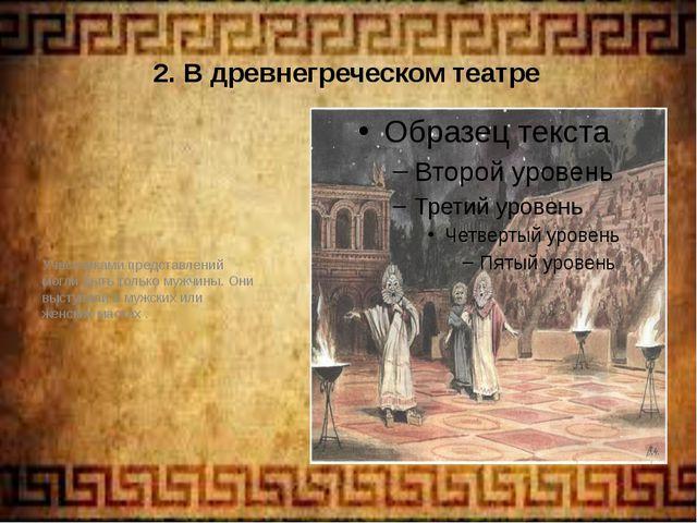 2. В древнегреческом театре Участниками представлений могли быть только мужчи...