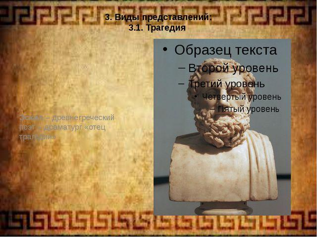 3. Виды представлений: 3.1. Трагедия Эсхил – древнегреческий поэт – драматург...