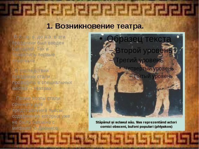 1. Возникновение театра. В 6 –м. в. до н.э. в эти праздники был введен сценар...