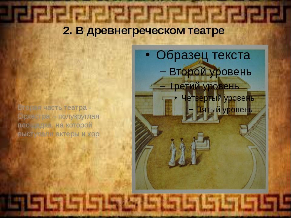 2. В древнегреческом театре Вторая часть театра - Орхестра - полукруглая площ...