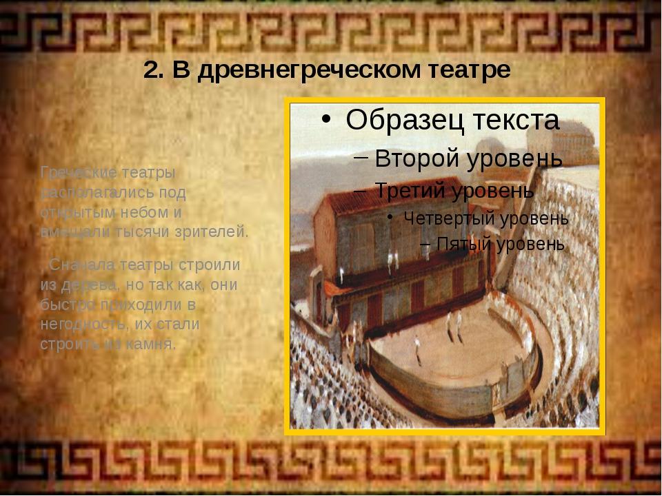 2. В древнегреческом театре Греческие театры располагались под открытым небом...
