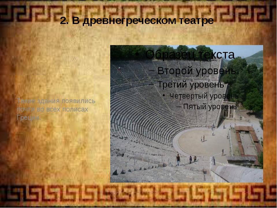 2. В древнегреческом театре Такие здания появились почти во всех полисах Грец...