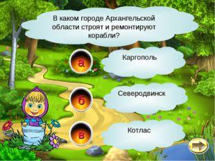 б а в В каком городе Архангельской области строят и ремонтируют корабли? Севе