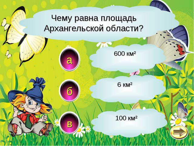 Чему равна площадь Архангельской области? a в б 600 км² 6 км² 100 км²