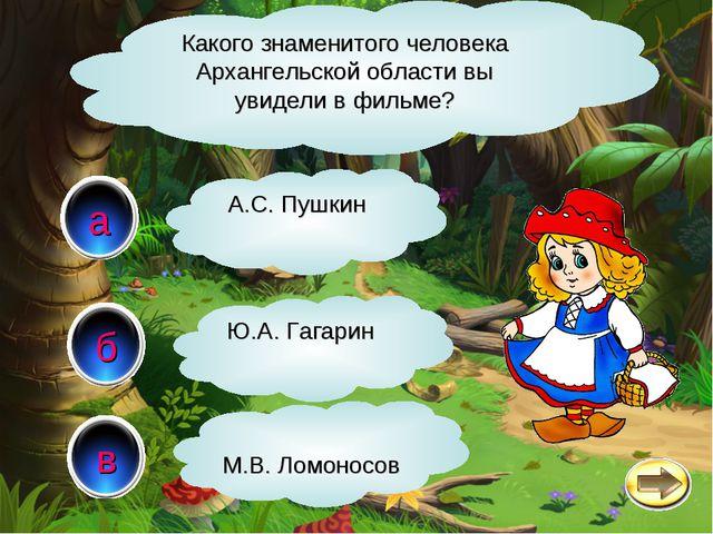 в а б Какого знаменитого человека Архангельской области вы увидели в фильме?...