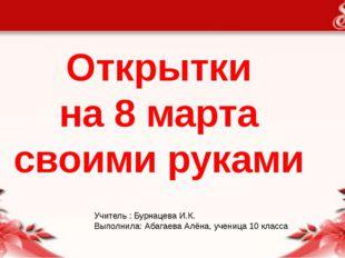 Открытки на 8 марта своими руками Учитель : Бурнацева И.К. Выполнила: Абагаев