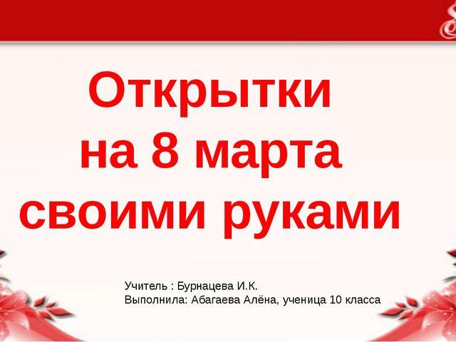 Открытки на 8 марта своими руками Учитель : Бурнацева И.К. Выполнила: Абагаев...