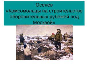 Осенев «Комсомольцы на строительстве оборонительных рубежей под Москвой»