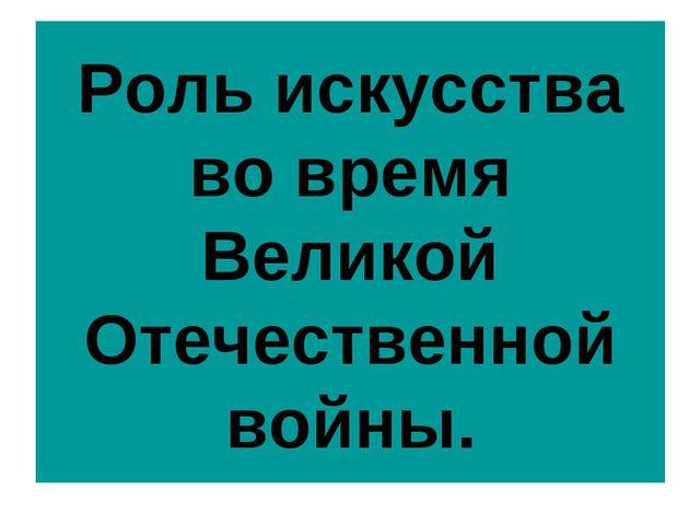 Роль искусства во время Великой Отечественной войны.