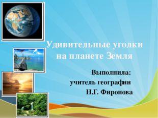 Удивительные уголки на планете Земля Выполнила: учитель географии Н.Г. Фиронова