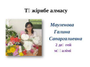 Тәжірибе алмасу Мауленова Галина Сапаргалиевна Сапаргалиевна 2 деңгей мұғалімі