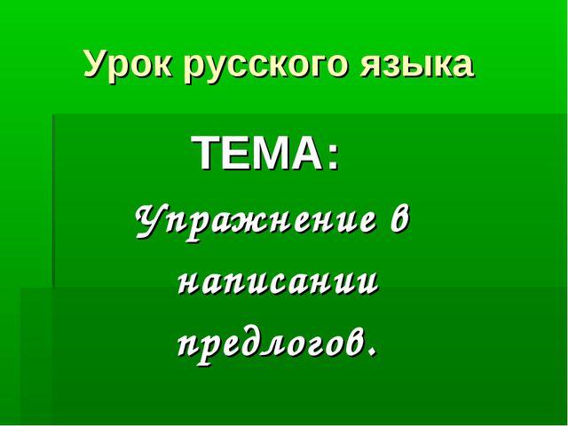 Урок русского языка ТЕМА: Упражнение в написании предлогов.
