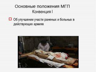 Основные положения МГП Конвенция I Об улучшении участи раненых и больных в де