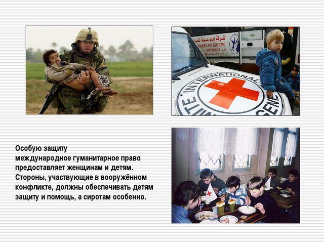Особую защиту международное гуманитарное право предоставляет женщинам и детям...