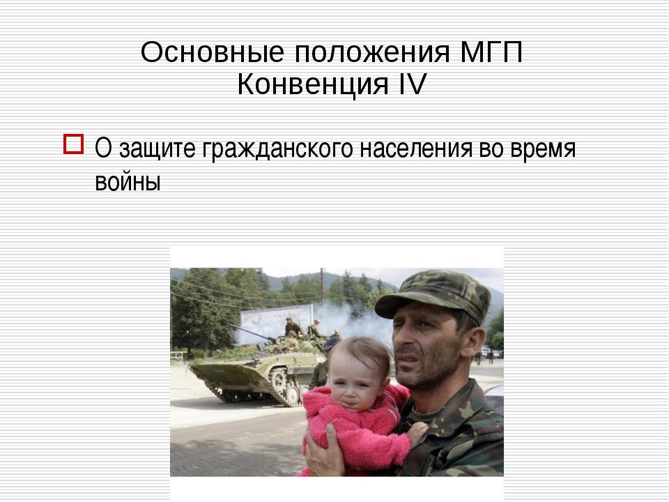 Основные положения МГП Конвенция IV О защите гражданского населения во время...
