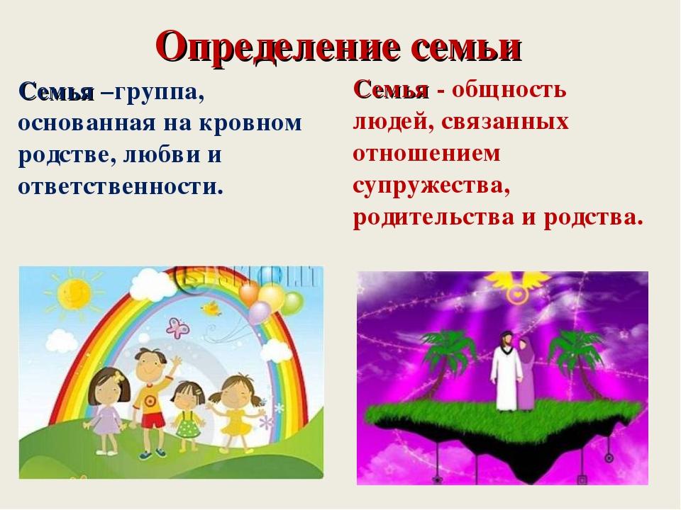 Определение семьи Семья –группа, основанная на кровном родстве, любви и ответ...