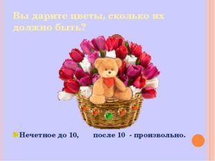 Вы дарите цветы, сколько их должно быть? Нечетное до 10, после 10 - произволь