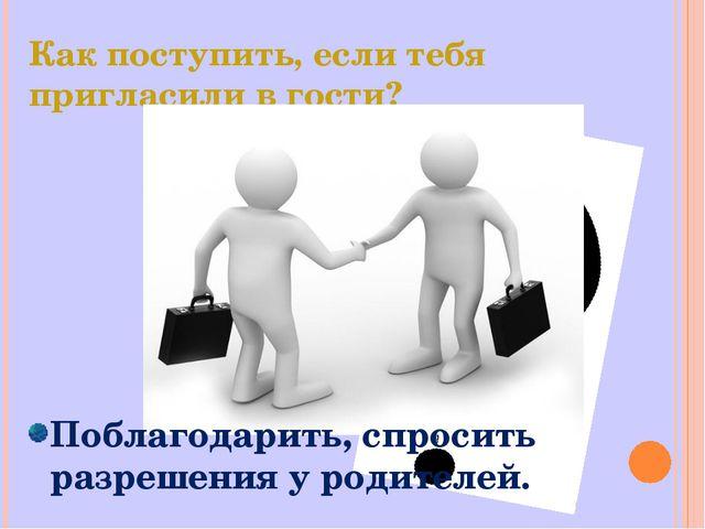 Как поступить, если тебя пригласили в гости? Поблагодарить, спросить разрешен...
