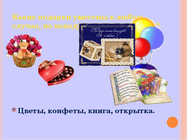 Какие подарки уместны в любом случае, по поводу любого праздника? Цветы, конф...
