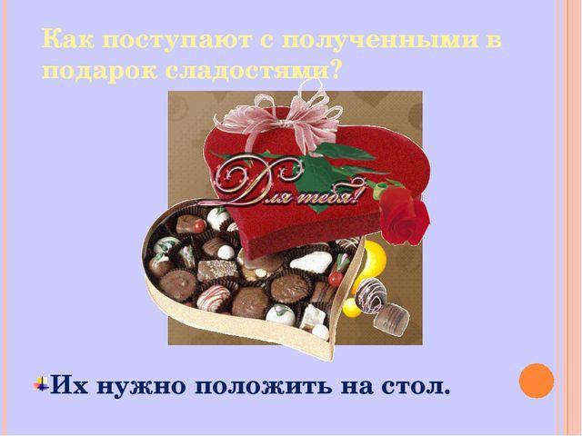 Их нужно положить на стол. Как поступают с полученными в подарок сладостями?