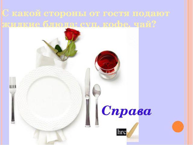 С какой стороны от гостя подают жидкие блюда: суп, кофе, чай? Справа
