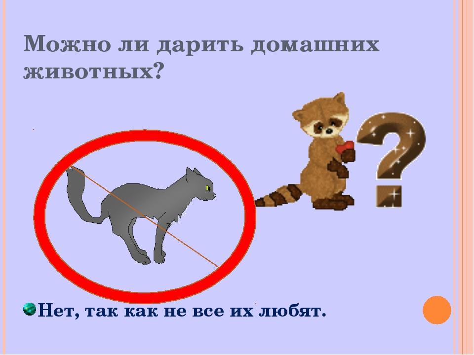Можно ли дарить домашних животных? Нет, так как не все их любят.