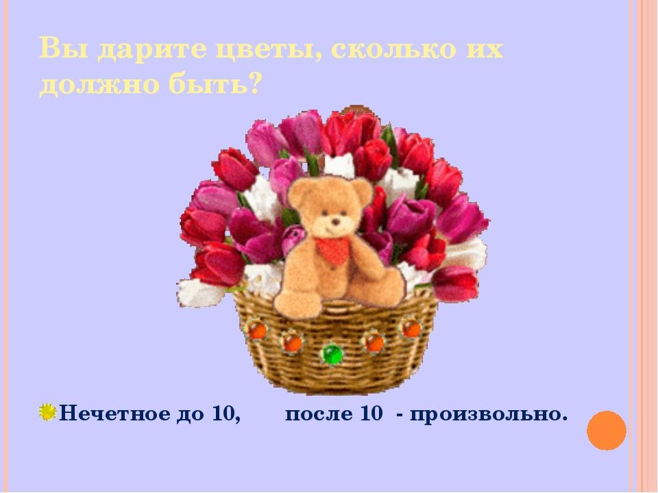 Вы дарите цветы, сколько их должно быть? Нечетное до 10, после 10 - произволь...