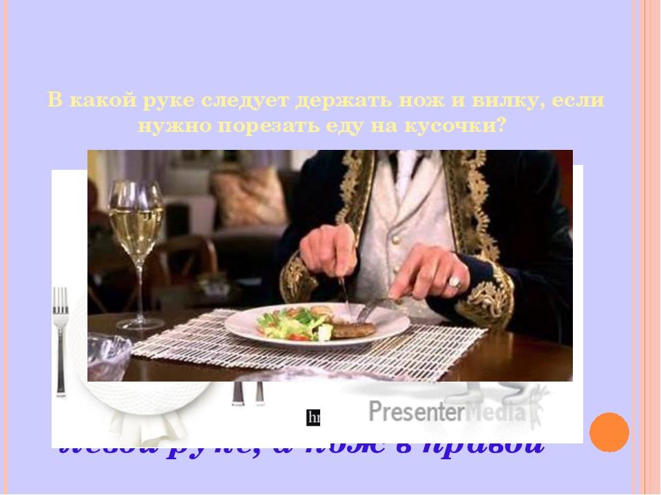 В какой руке следует держать нож и вилку, если нужно порезать еду на кусочки?...