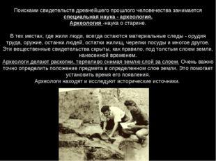 Поисками свидетельств древнейшего прошлого человечества занимается специальна