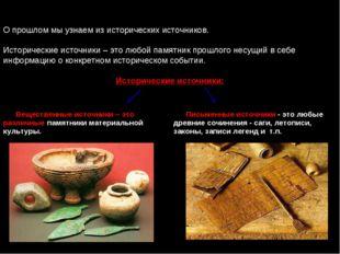 О прошлом мы узнаем из исторических источников. Исторические источники – это