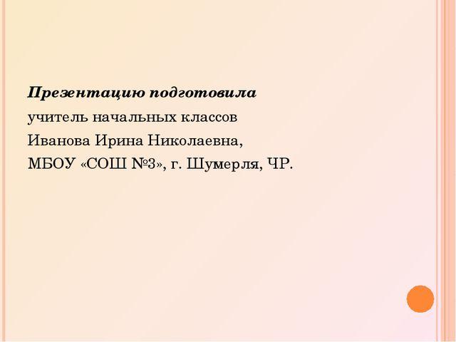 Презентацию подготовила учитель начальных классов Иванова Ирина Николаевна, М...