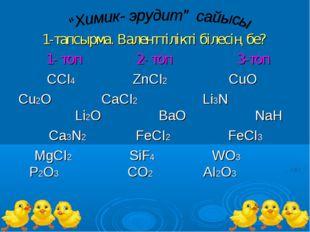 1-тапсырма. Валенттілікті білесің бе? 1- топ 2- топ 3-топ ССІ4 ZnCI2 CuO Cu2