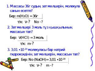 1. Массасы 36г судың зат мөлшерін, молекула санын есепте? Бер: m(H2O) = 36г