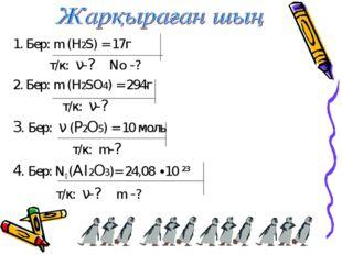 1. Бер: m (H2S) = 17г т/к: ν-? No -? 2. Бер: m (H2SO4) = 294г т/к: ν-? 3. Бер