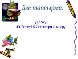 §17 оқу. 49- беттегі 6-7 есептерді шығару.