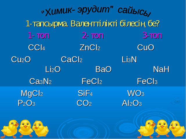 1-тапсырма. Валенттілікті білесің бе? 1- топ 2- топ 3-топ ССІ4 ZnCI2 CuO Cu2...
