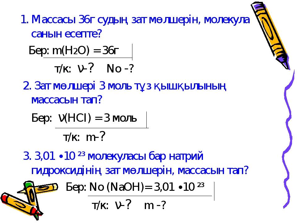 1. Массасы 36г судың зат мөлшерін, молекула санын есепте? Бер: m(H2O) = 36г...