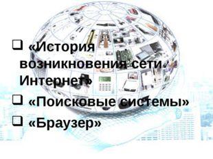 «История возникновения сети Интернет» «Поисковые системы» «Браузер» Работа с