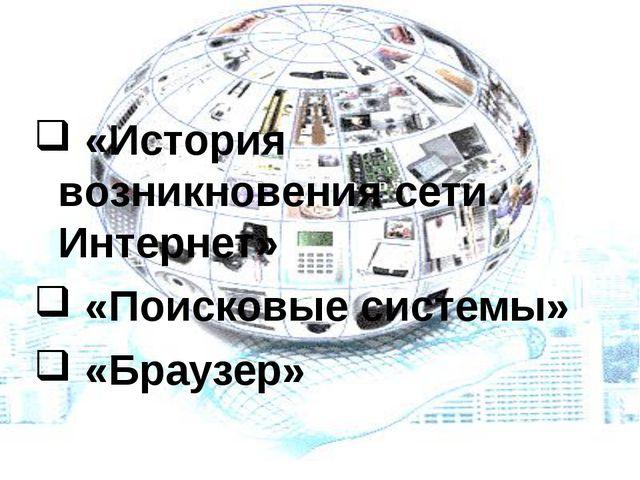 «История возникновения сети Интернет» «Поисковые системы» «Браузер» Работа с...