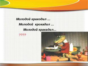 Молодой кракодил … Молодой крокадил … Молодой кракадил… ????