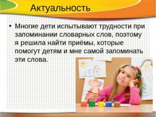 Актуальность Многие дети испытывают трудности при запоминании словарных слов,