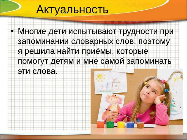 Актуальность Многие дети испытывают трудности при запоминании словарных слов,...